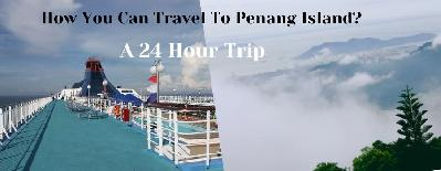 How You Can Travel To Penang Island? - A 24 Hour Trip