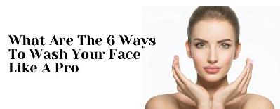 6 Ways To Wash Your Face like a Pro