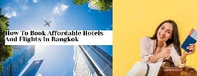 How To Book Affordable Hotels And Flights In Bangkok
