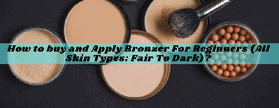 How To Buy And Apply Bronzer For Beginners (All Skin Types: Fair To Dark)?