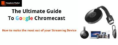 The Ultimate Guide To Google ChromeCast : How to make the most out of your Streaming Device